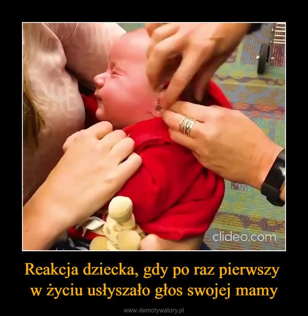 Reakcja dziecka, gdy po raz pierwszy w życiu usłyszało głos swojej mamy –