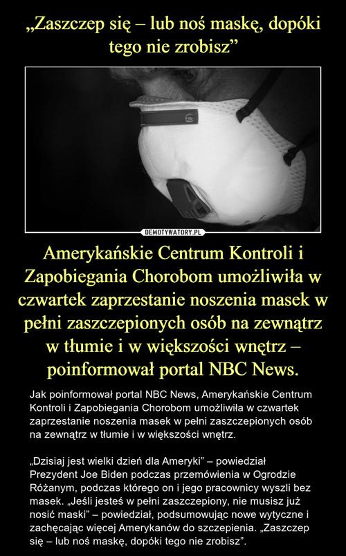 """""""Zaszczep się – lub noś maskę, dopóki tego nie zrobisz"""" Amerykańskie Centrum Kontroli i Zapobiegania Chorobom umożliwiła w czwartek zaprzestanie noszenia masek w pełni zaszczepionych osób na zewnątrz w tłumie i w większości wnętrz – poinformował portal NBC News."""