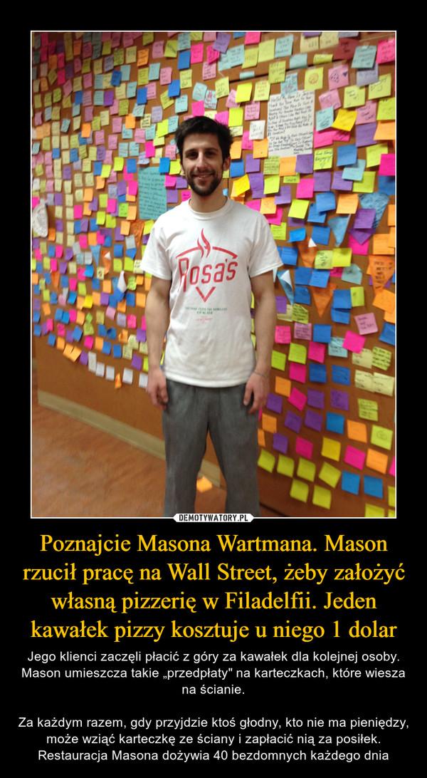 """Poznajcie Masona Wartmana. Mason rzucił pracę na Wall Street, żeby założyć własną pizzerię w Filadelfii. Jeden kawałek pizzy kosztuje u niego 1 dolar – Jego klienci zaczęli płacić z góry za kawałek dla kolejnej osoby. Mason umieszcza takie """"przedpłaty"""" na karteczkach, które wiesza na ścianie.Za każdym razem, gdy przyjdzie ktoś głodny, kto nie ma pieniędzy, może wziąć karteczkę ze ściany i zapłacić nią za posiłek. Restauracja Masona dożywia 40 bezdomnych każdego dnia"""
