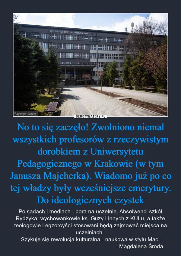 No to się zaczęło! Zwolniono niemal wszystkich profesorów z rzeczywistym dorobkiem z Uniwersytetu Pedagogicznego w Krakowie (w tym Janusza Majcherka). Wiadomo już po co tej władzy były wcześniejsze emerytury. Do ideologicznych czystek – Po sądach i mediach - pora na uczelnie. Absolwenci szkół Rydzyka, wychowankowie ks. Guzy i innych z KULu, a także teologowie i egzorcyści stosowani będą zajmować miejsca na uczelniach. Szykuje się rewolucja kulturalna - naukowa w stylu Mao.                                                               - Magdalena Środa