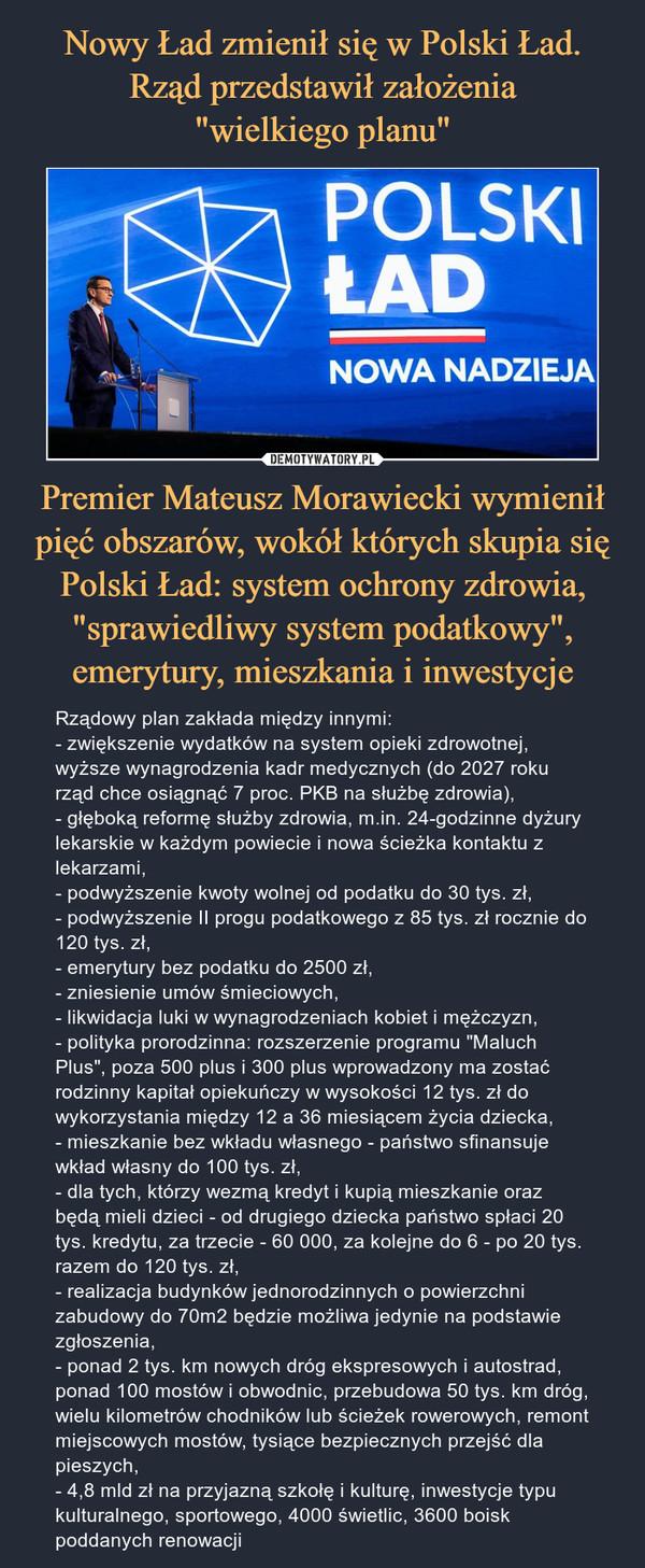 """Premier Mateusz Morawiecki wymienił pięć obszarów, wokół których skupia się Polski Ład: system ochrony zdrowia, """"sprawiedliwy system podatkowy"""", emerytury, mieszkania i inwestycje – Rządowy plan zakłada między innymi:- zwiększenie wydatków na system opieki zdrowotnej, wyższe wynagrodzenia kadr medycznych (do 2027 roku rząd chce osiągnąć 7 proc. PKB na służbę zdrowia),- głęboką reformę służby zdrowia, m.in. 24-godzinne dyżury lekarskie w każdym powiecie i nowa ścieżka kontaktu z lekarzami,- podwyższenie kwoty wolnej od podatku do 30 tys. zł, - podwyższenie II progu podatkowego z 85 tys. zł rocznie do 120 tys. zł,- emerytury bez podatku do 2500 zł,- zniesienie umów śmieciowych,- likwidacja luki w wynagrodzeniach kobiet i mężczyzn,- polityka prorodzinna: rozszerzenie programu """"Maluch Plus"""", poza 500 plus i 300 plus wprowadzony ma zostać rodzinny kapitał opiekuńczy w wysokości 12 tys. zł do wykorzystania między 12 a 36 miesiącem życia dziecka,- mieszkanie bez wkładu własnego - państwo sfinansuje wkład własny do 100 tys. zł,- dla tych, którzy wezmą kredyt i kupią mieszkanie oraz będą mieli dzieci - od drugiego dziecka państwo spłaci 20 tys. kredytu, za trzecie - 60 000, za kolejne do 6 - po 20 tys. razem do 120 tys. zł,  - realizacja budynków jednorodzinnych o powierzchni zabudowy do 70m2 będzie możliwa jedynie na podstawie zgłoszenia,- ponad 2 tys. km nowych dróg ekspresowych i autostrad, ponad 100 mostów i obwodnic, przebudowa 50 tys. km dróg, wielu kilometrów chodników lub ścieżek rowerowych, remont miejscowych mostów, tysiące bezpiecznych przejść dla pieszych,- 4,8 mld zł na przyjazną szkołę i kulturę, inwestycje typu kulturalnego, sportowego, 4000 świetlic, 3600 boisk poddanych renowacji"""