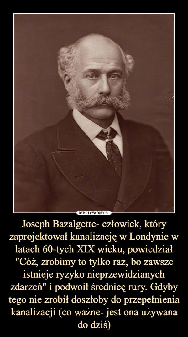 """Joseph Bazalgette- człowiek, który zaprojektował kanalizację w Londynie w latach 60-tych XIX wieku, powiedział """"Cóż, zrobimy to tylko raz, bo zawsze istnieje ryzyko nieprzewidzianych zdarzeń"""" i podwoił średnicę rury. Gdyby tego nie zrobił doszłoby do przepełnienia kanalizacji (co ważne- jest ona używana do dziś) –"""