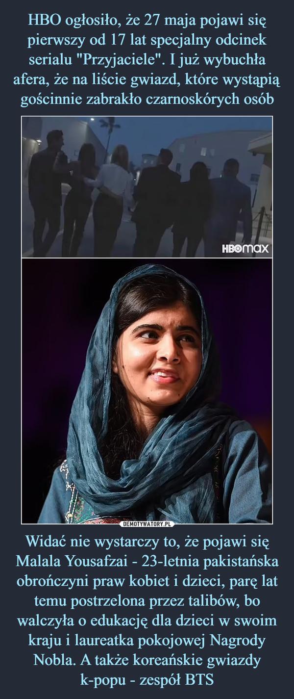 Widać nie wystarczy to, że pojawi się Malala Yousafzai - 23-letnia pakistańska obrończyni praw kobiet i dzieci, parę lat temu postrzelona przez talibów, bo walczyła o edukację dla dzieci w swoim kraju i laureatka pokojowej Nagrody Nobla. A także koreańskie gwiazdy k-popu - zespół BTS –