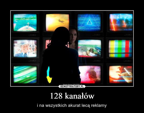 128 kanałów – i na wszystkich akurat lecą reklamy