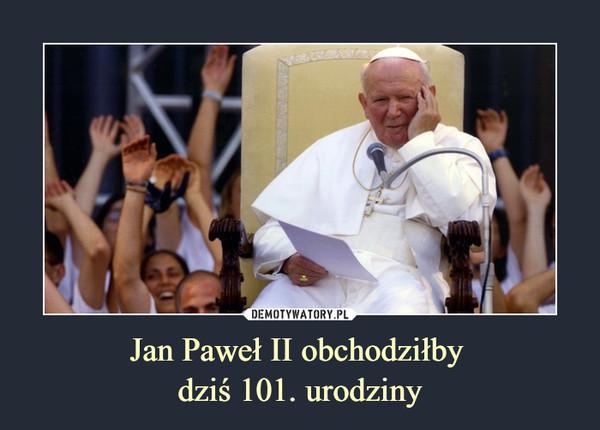 Jan Paweł II obchodziłby dziś 101. urodziny –