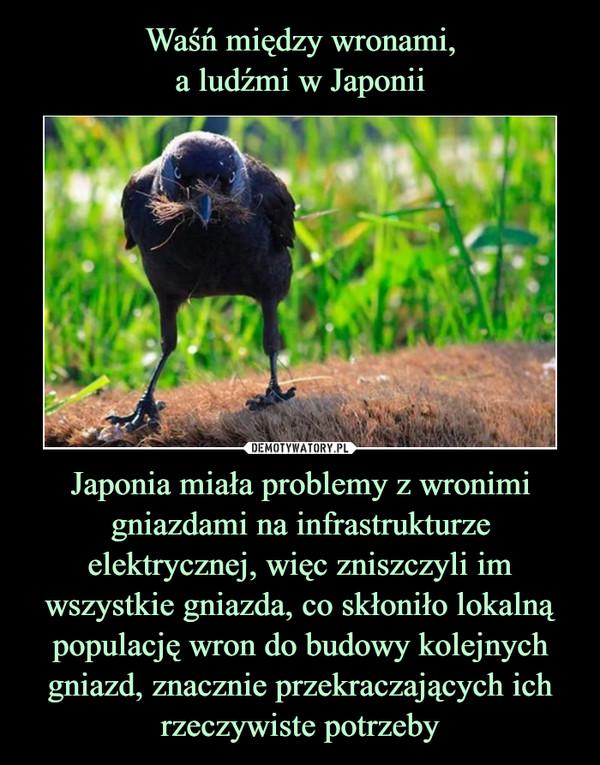 Japonia miała problemy z wronimi gniazdami na infrastrukturze elektrycznej, więc zniszczyli im wszystkie gniazda, co skłoniło lokalną populację wron do budowy kolejnych gniazd, znacznie przekraczających ich rzeczywiste potrzeby –