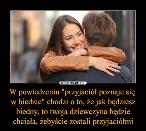 """W powiedzeniu """"przyjaciół poznaje się  w biedzie"""" chodzi o to, że jak będziesz biedny, to twoja dziewczyna będzie chciała, żebyście zostali przyjaciółmi"""