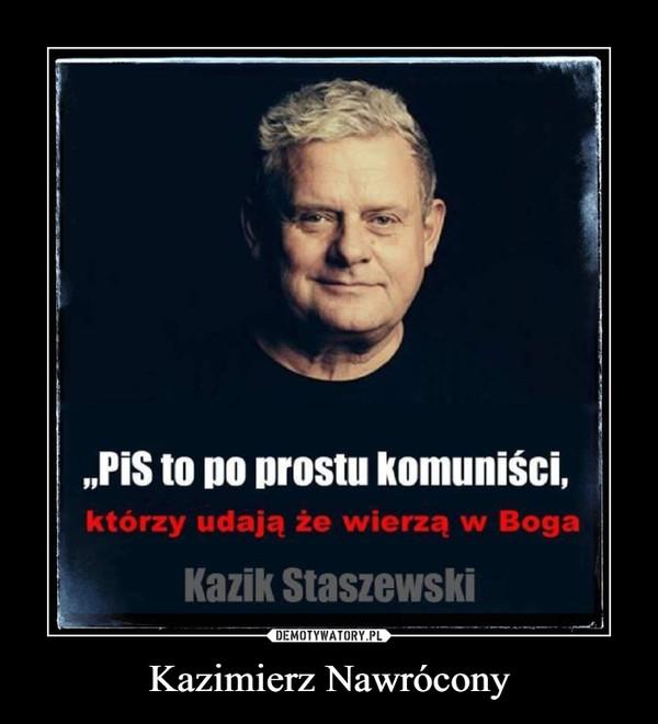 """Kazimierz Nawrócony –  """"PiS to po prostu komuniści,którzy udają że wierzą w BogaKazik Staszewski"""