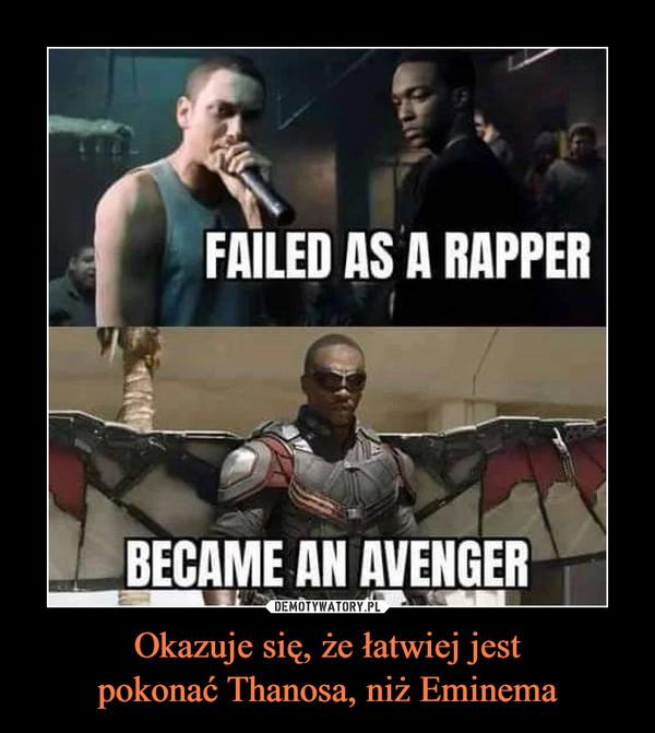 Okazuje się, że łatwiej jestpokonać Thanosa, niż Eminema –