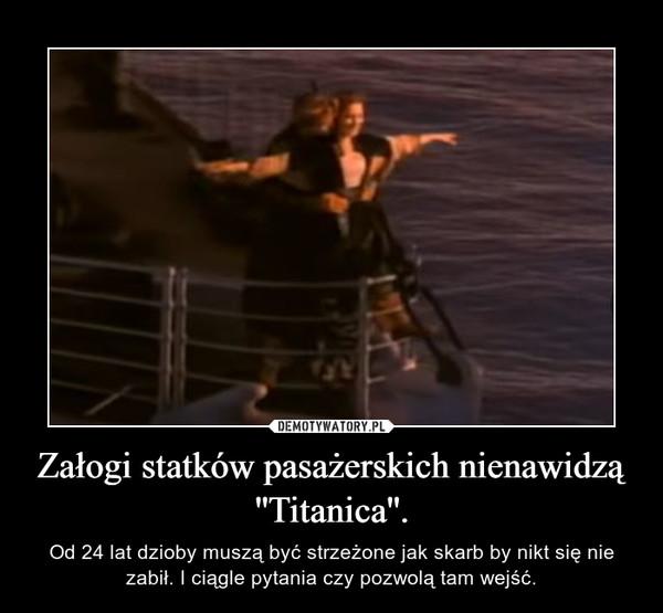 Załogi statków pasażerskich nienawidzą ''Titanica''. – Od 24 lat dzioby muszą być strzeżone jak skarb by nikt się nie zabił. I ciągle pytania czy pozwolą tam wejść.