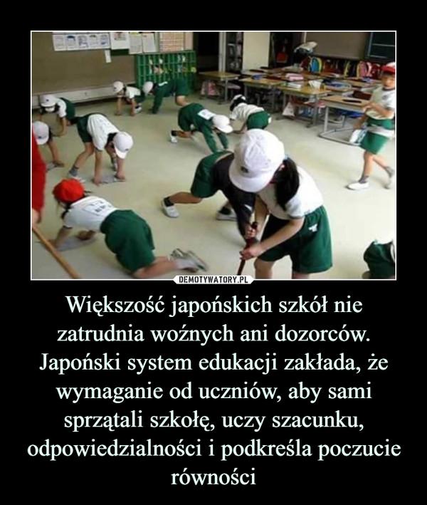 Większość japońskich szkół nie zatrudnia woźnych ani dozorców. Japoński system edukacji zakłada, że wymaganie od uczniów, aby sami sprzątali szkołę, uczy szacunku, odpowiedzialności i podkreśla poczucie równości –