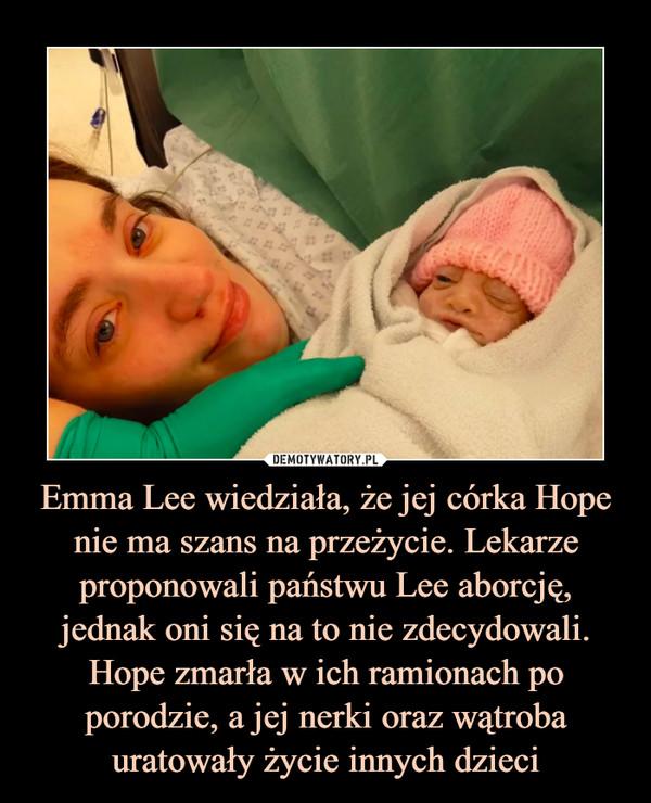Emma Lee wiedziała, że jej córka Hope nie ma szans na przeżycie. Lekarze proponowali państwu Lee aborcję, jednak oni się na to nie zdecydowali. Hope zmarła w ich ramionach po porodzie, a jej nerki oraz wątroba uratowały życie innych dzieci –