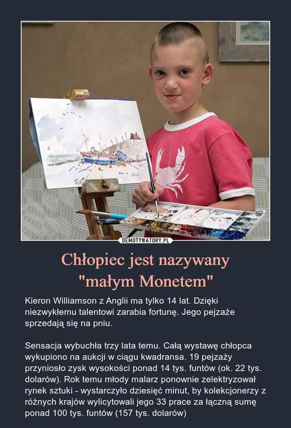 """Chłopiec jest nazywany""""małym Monetem"""" – Kieron Williamson z Anglii ma tylko 14 lat. Dzięki niezwykłemu talentowi zarabia fortunę. Jego pejzaże sprzedają się na pniu. Sensacja wybuchła trzy lata temu. Całą wystawę chłopca wykupiono na aukcji w ciągu kwadransa. 19 pejzaży przyniosło zysk wysokości ponad 14 tys. funtów (ok. 22 tys. dolarów). Rok temu młody malarz ponownie zelektryzował rynek sztuki - wystarczyło dziesięć minut, by kolekcjonerzy z różnych krajów wylicytowali jego 33 prace za łączną sumę ponad 100 tys. funtów (157 tys. dolarów) Kieron Williamson z Anglii ma tylko 14 lat. Dzięki niezwykłemu talentowi zarabia fortunę. Jego pejzaże sprzedają się na pniu. Sensacja wybuchła trzy lata temu. Całą wystawę chłopca wykupiono na aukcji w ciągu kwadransa. 19 pejzaży przyniosło zysk wysokości ponad 14 tys. funtów (ok. 22 tys. dolarów). Rok temu młody malarz ponownie zelektryzował rynek sztuki - wystarczyło dziesięć minut, by kolekcjonerzy z różnych krajów wylicytowali jego 33 prace za łączną sumę ponad 100 tys. funtów (157 tys. dolarów)"""