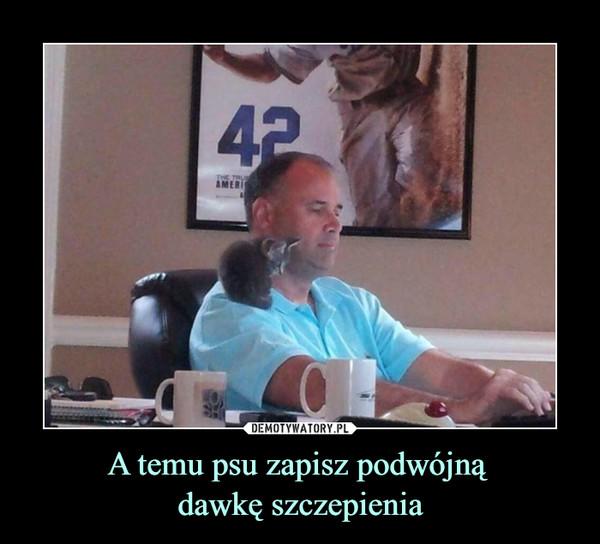 A temu psu zapisz podwójną dawkę szczepienia –