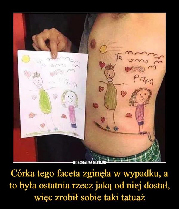 Córka tego faceta zginęła w wypadku, a to była ostatnia rzecz jaką od niej dostał, więc zrobił sobie taki tatuaż –