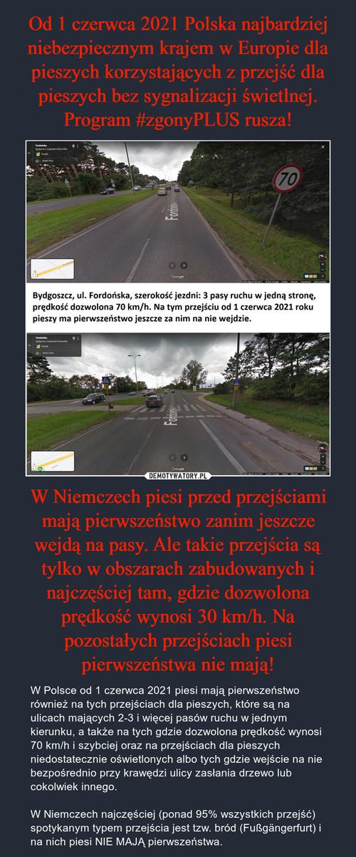 Od 1 czerwca 2021 Polska najbardziej niebezpiecznym krajem w Europie dla pieszych korzystających z przejść dla pieszych bez sygnalizacji świetlnej. Program #zgonyPLUS rusza! W Niemczech piesi przed przejściami mają pierwszeństwo zanim jeszcze wejdą na pasy. Ale takie przejścia są tylko w obszarach zabudowanych i najczęściej tam, gdzie dozwolona prędkość wynosi 30 km/h. Na pozostałych przejściach piesi pierwszeństwa nie mają!