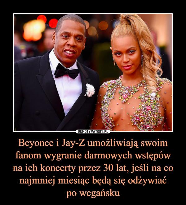 Beyonce i Jay-Z umożliwiają swoim fanom wygranie darmowych wstępówna ich koncerty przez 30 lat, jeśli na co najmniej miesiąc będą się odżywiaćpo wegańsku –