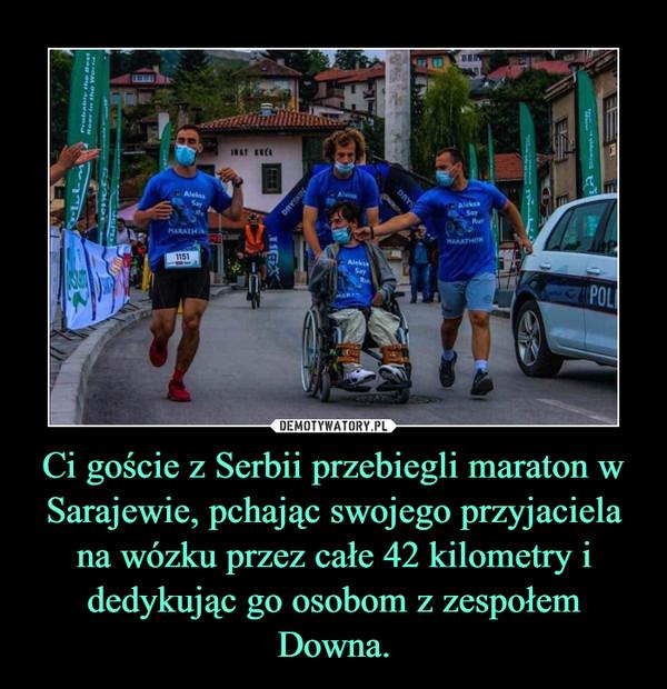Ci goście z Serbii przebiegli maraton w Sarajewie, pchając swojego przyjaciela na wózku przez całe 42 kilometry i dedykując go osobom z zespołem Downa. –