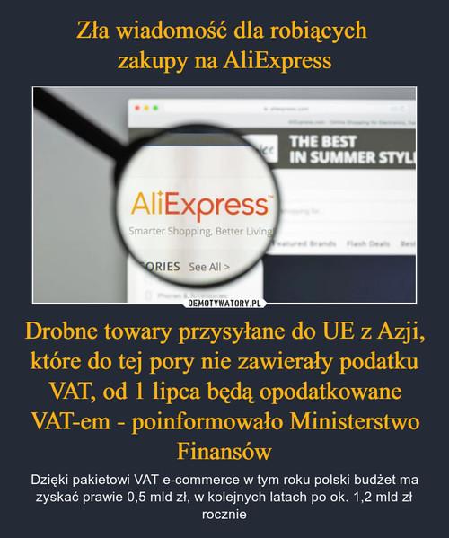Zła wiadomość dla robiących  zakupy na AliExpress Drobne towary przysyłane do UE z Azji, które do tej pory nie zawierały podatku VAT, od 1 lipca będą opodatkowane VAT-em - poinformowało Ministerstwo Finansów