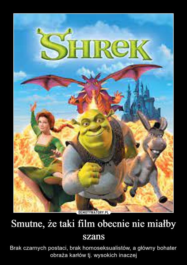 Smutne, że taki film obecnie nie miałby szans – Brak czarnych postaci, brak homoseksualistów, a główny bohater obraża karłów tj. wysokich inaczej