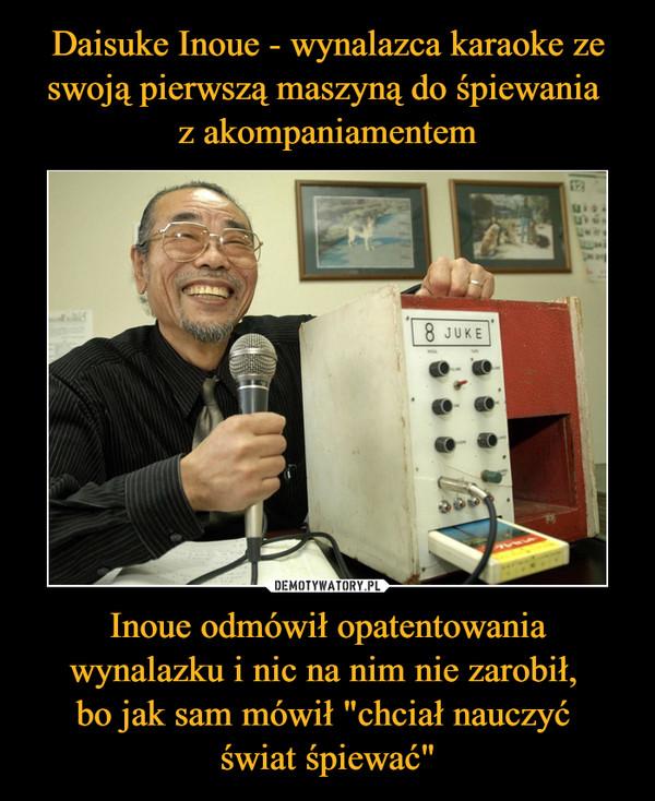 """Inoue odmówił opatentowania wynalazku i nic na nim nie zarobił, bo jak sam mówił """"chciał nauczyć świat śpiewać"""" –"""