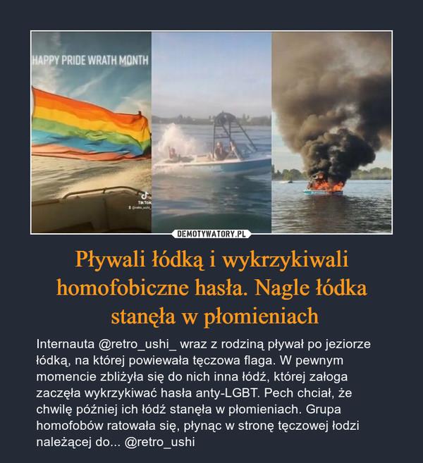 Pływali łódką i wykrzykiwali homofobiczne hasła. Nagle łódka stanęła w płomieniach – Internauta @retro_ushi_ wraz z rodziną pływał po jeziorze łódką, na której powiewała tęczowa flaga. W pewnym momencie zbliżyła się do nich inna łódź, której załoga zaczęła wykrzykiwać hasła anty-LGBT. Pech chciał, że chwilę później ich łódź stanęła w płomieniach. Grupa homofobów ratowała się, płynąc w stronę tęczowej łodzi należącej do... @retro_ushi