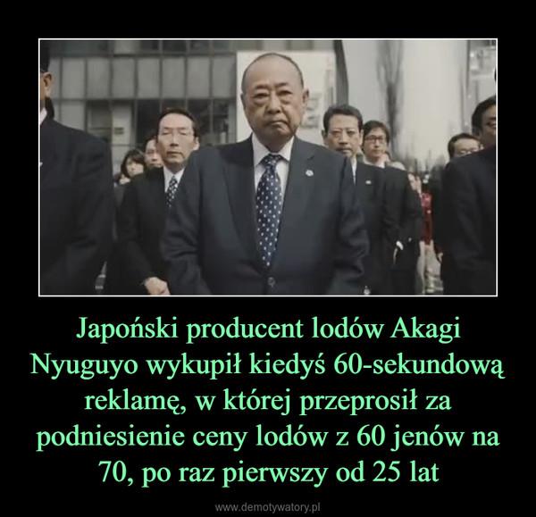 Japoński producent lodów Akagi Nyuguyo wykupił kiedyś 60-sekundową reklamę, w której przeprosił za podniesienie ceny lodów z 60 jenów na 70, po raz pierwszy od 25 lat –