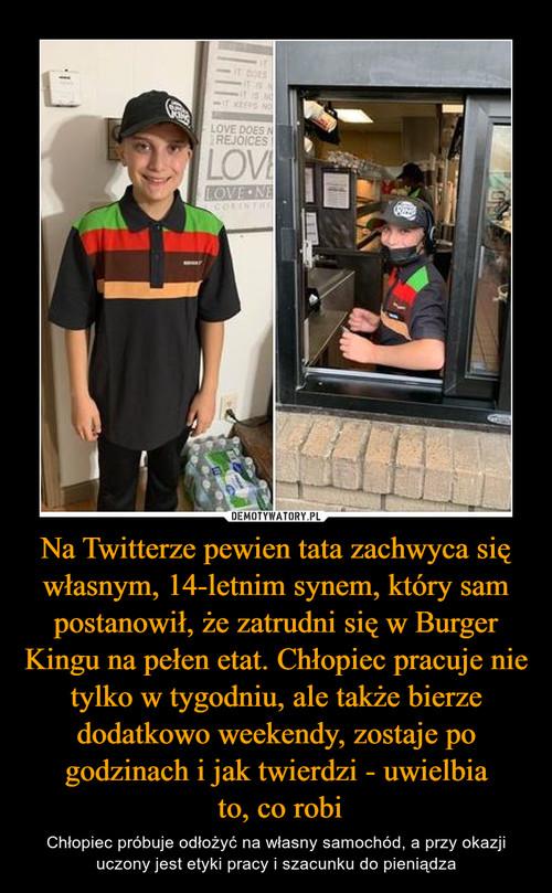 Na Twitterze pewien tata zachwyca się własnym, 14-letnim synem, który sam postanowił, że zatrudni się w Burger Kingu na pełen etat. Chłopiec pracuje nie tylko w tygodniu, ale także bierze dodatkowo weekendy, zostaje po godzinach i jak twierdzi - uwielbia  to, co robi
