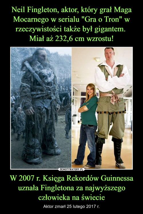 """Neil Fingleton, aktor, który grał Maga Mocarnego w serialu """"Gra o Tron"""" w rzeczywistości także był gigantem.  Miał aż 232,6 cm wzrostu! W 2007 r. Księga Rekordów Guinnessa uznała Fingletona za najwyższego człowieka na świecie"""