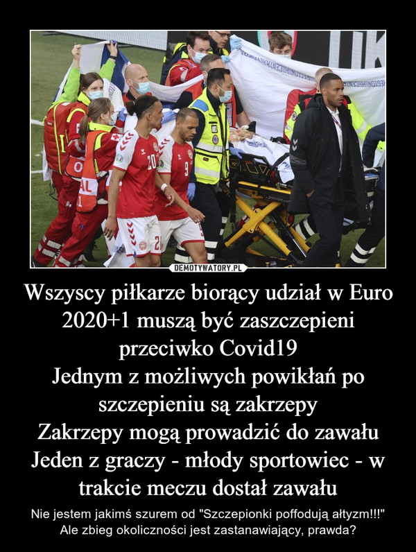 """Wszyscy piłkarze biorący udział w Euro 2020+1 muszą być zaszczepieni przeciwko Covid19Jednym z możliwych powikłań po szczepieniu są zakrzepyZakrzepy mogą prowadzić do zawałuJeden z graczy - młody sportowiec - w trakcie meczu dostał zawału – Nie jestem jakimś szurem od """"Szczepionki poffodują ałtyzm!!!""""Ale zbieg okoliczności jest zastanawiający, prawda?"""