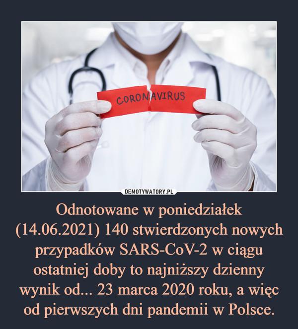 Odnotowane w poniedziałek (14.06.2021) 140 stwierdzonych nowych przypadków SARS-CoV-2 w ciągu ostatniej doby to najniższy dzienny wynik od... 23 marca 2020 roku, a więc od pierwszych dni pandemii w Polsce. –