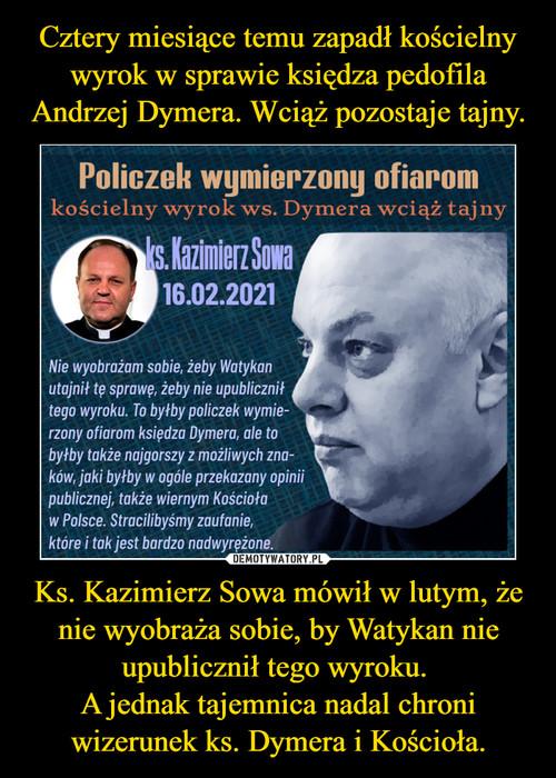 Cztery miesiące temu zapadł kościelny wyrok w sprawie księdza pedofila Andrzej Dymera. Wciąż pozostaje tajny. Ks. Kazimierz Sowa mówił w lutym, że nie wyobraża sobie, by Watykan nie upublicznił tego wyroku.  A jednak tajemnica nadal chroni wizerunek ks. Dymera i Kościoła.