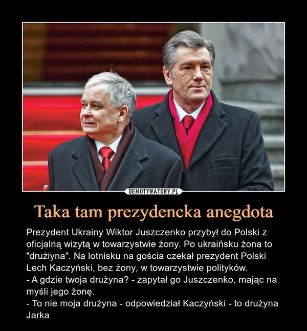 """Taka tam prezydencka anegdota – Prezydent Ukrainy Wiktor Juszczenko przybył do Polski z oficjalną wizytą w towarzystwie żony. Po ukraińsku żona to """"drużiyna"""". Na lotnisku na gościa czekał prezydent Polski Lech Kaczyński, bez żony, w towarzystwie polityków.- A gdzie twoja drużyna? - zapytał go Juszczenko, mając na myśli jego żonę.- To nie moja drużyna - odpowiedział Kaczyński - to drużyna Jarka"""