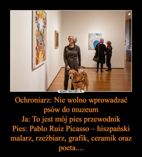 Ochroniarz: Nie wolno wprowadzać psów do muzeum Ja: To jest mój pies przewodnik Pies: Pablo Ruiz Picasso – hiszpański malarz, rzeźbiarz, grafik, ceramik oraz poeta....