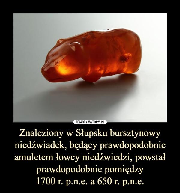 Znaleziony w Słupsku bursztynowy niedźwiadek, będący prawdopodobnie amuletem łowcy niedźwiedzi, powstał prawdopodobnie pomiędzy1700 r. p.n.e. a 650 r. p.n.e. –