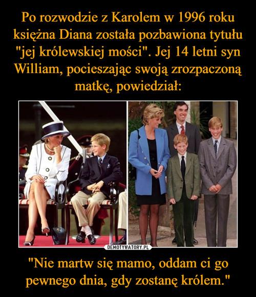 """Po rozwodzie z Karolem w 1996 roku księżna Diana została pozbawiona tytułu """"jej królewskiej mości"""". Jej 14 letni syn William, pocieszając swoją zrozpaczoną matkę, powiedział: """"Nie martw się mamo, oddam ci go pewnego dnia, gdy zostanę królem."""""""