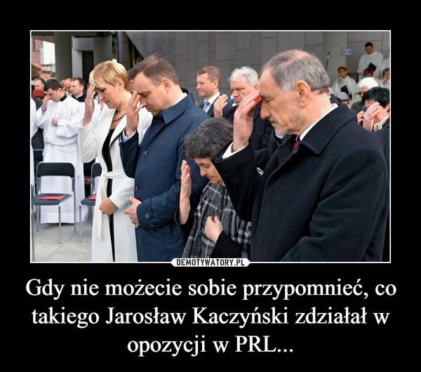 Gdy nie możecie sobie przypomnieć, co takiego Jarosław Kaczyński zdziałał w opozycji w PRL... –