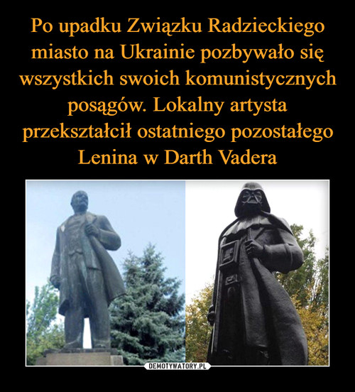 Po upadku Związku Radzieckiego miasto na Ukrainie pozbywało się wszystkich swoich komunistycznych posągów. Lokalny artysta przekształcił ostatniego pozostałego Lenina w Darth Vadera