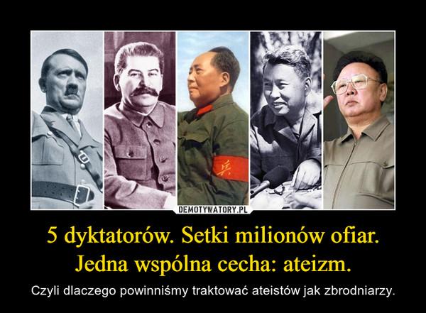 5 dyktatorów. Setki milionów ofiar. Jedna wspólna cecha: ateizm. – Czyli dlaczego powinniśmy traktowaćateistów jak zbrodniarzy.