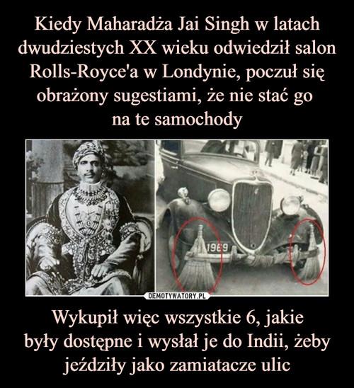 Kiedy Maharadża Jai Singh w latach dwudziestych XX wieku odwiedził salon Rolls-Royce'a w Londynie, poczuł się obrażony sugestiami, że nie stać go  na te samochody Wykupił więc wszystkie 6, jakie były dostępne i wysłał je do Indii, żeby jeździły jako zamiatacze ulic