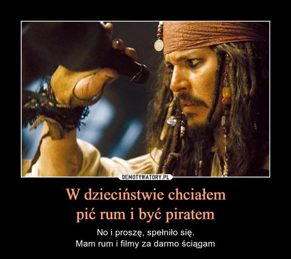 W dzieciństwie chciałempić rum i być piratem – No i proszę, spełniło się.Mam rum i filmy za darmo ściągam