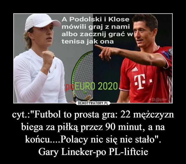 """cyt.:""""Futbol to prosta gra: 22 mężczyzn biega za piłką przez 90 minut' a na końcu....Polacy nic się nie stało"""".Gary Lineker-po PL-liftcie –"""