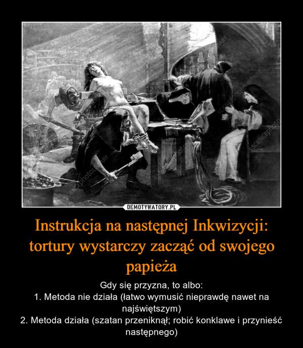 Instrukcja na następnej Inkwizycji: tortury wystarczy zacząć od swojego papieża – Gdy się przyzna, to albo:1. Metoda nie działa (łatwo wymusić nieprawdę nawet na najświętszym)2. Metoda działa (szatan przeniknął; robić konklawe i przynieść następnego)