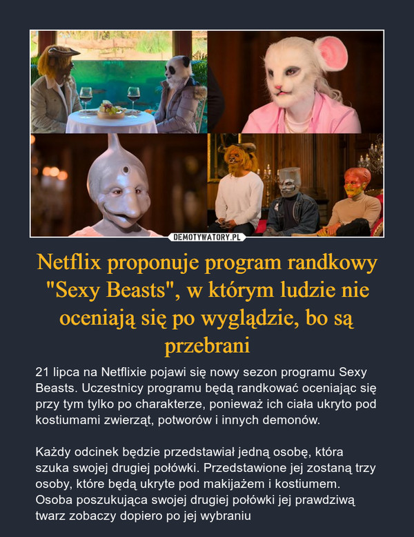 """Netflix proponuje program randkowy """"Sexy Beasts"""", w którym ludzie nie oceniają się po wyglądzie, bo są przebrani – 21 lipca na Netflixie pojawi się nowy sezon programu Sexy Beasts. Uczestnicy programu będą randkować oceniając się przy tym tylko po charakterze, ponieważ ich ciała ukryto pod kostiumami zwierząt, potworów i innych demonów.Każdy odcinek będzie przedstawiał jedną osobę, która szuka swojej drugiej połówki. Przedstawione jej zostaną trzy osoby, które będą ukryte pod makijażem i kostiumem. Osoba poszukująca swojej drugiej połówki jej prawdziwą twarz zobaczy dopiero po jej wybraniu"""