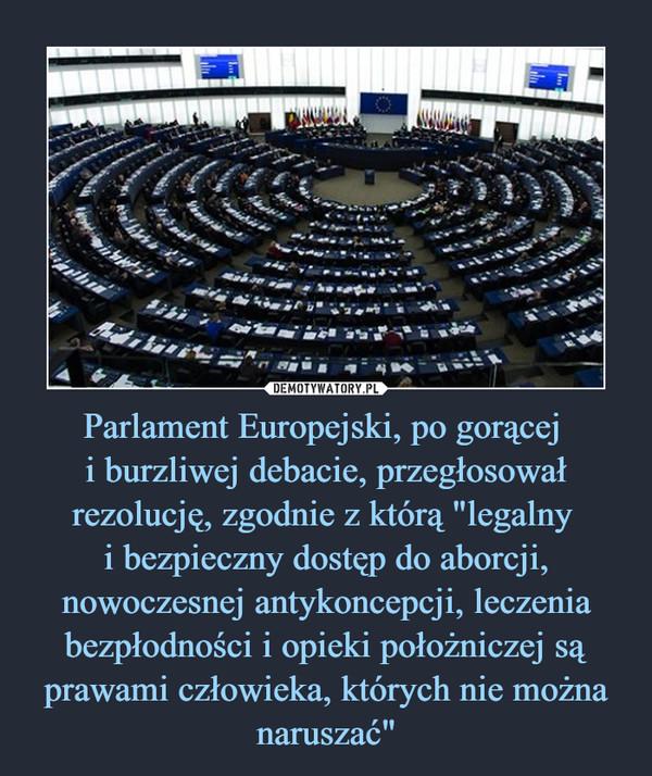 """Parlament Europejski, po gorącej i burzliwej debacie, przegłosował rezolucję, zgodnie z którą """"legalny i bezpieczny dostęp do aborcji, nowoczesnej antykoncepcji, leczenia bezpłodności i opieki położniczej są prawami człowieka, których nie można naruszać"""" –"""