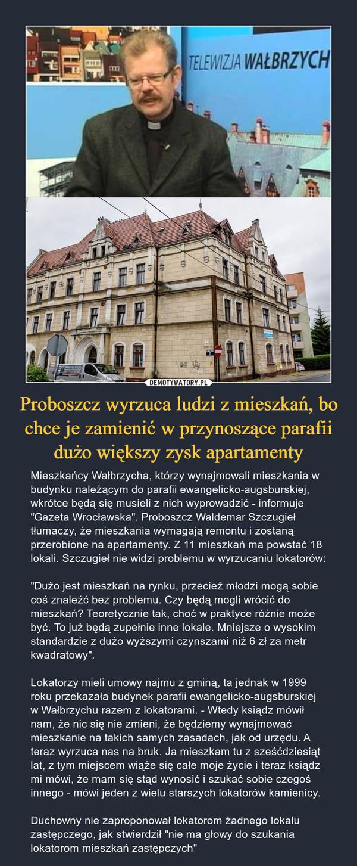 """Proboszcz wyrzuca ludzi z mieszkań, bo chce je zamienić w przynoszące parafii dużo większy zysk apartamenty – Mieszkańcy Wałbrzycha, którzy wynajmowali mieszkania w budynku należącym do parafii ewangelicko-augsburskiej, wkrótce będą się musieli z nich wyprowadzić - informuje """"Gazeta Wrocławska"""". Proboszcz Waldemar Szczugieł tłumaczy, że mieszkania wymagają remontu i zostaną przerobione na apartamenty. Z 11 mieszkań ma powstać 18 lokali. Szczugieł nie widzi problemu w wyrzucaniu lokatorów:""""Dużo jest mieszkań na rynku, przecież młodzi mogą sobie coś znaleźć bez problemu. Czy będą mogli wrócić do mieszkań? Teoretycznie tak, choć w praktyce różnie może być. To już będą zupełnie inne lokale. Mniejsze o wysokim standardzie z dużo wyższymi czynszami niż 6 zł za metr kwadratowy"""".Lokatorzy mieli umowy najmu z gminą, ta jednak w 1999 roku przekazała budynek parafii ewangelicko-augsburskiej w Wałbrzychu razem z lokatorami. - Wtedy ksiądz mówił nam, że nic się nie zmieni, że będziemy wynajmować mieszkanie na takich samych zasadach, jak od urzędu. A teraz wyrzuca nas na bruk. Ja mieszkam tu z sześćdziesiąt lat, z tym miejscem wiąże się całe moje życie i teraz ksiądz mi mówi, że mam się stąd wynosić i szukać sobie czegoś innego - mówi jeden z wielu starszych lokatorów kamienicy.Duchowny nie zaproponował lokatorom żadnego lokalu zastępczego, jak stwierdził """"nie ma głowy do szukania lokatorom mieszkań zastępczych"""""""