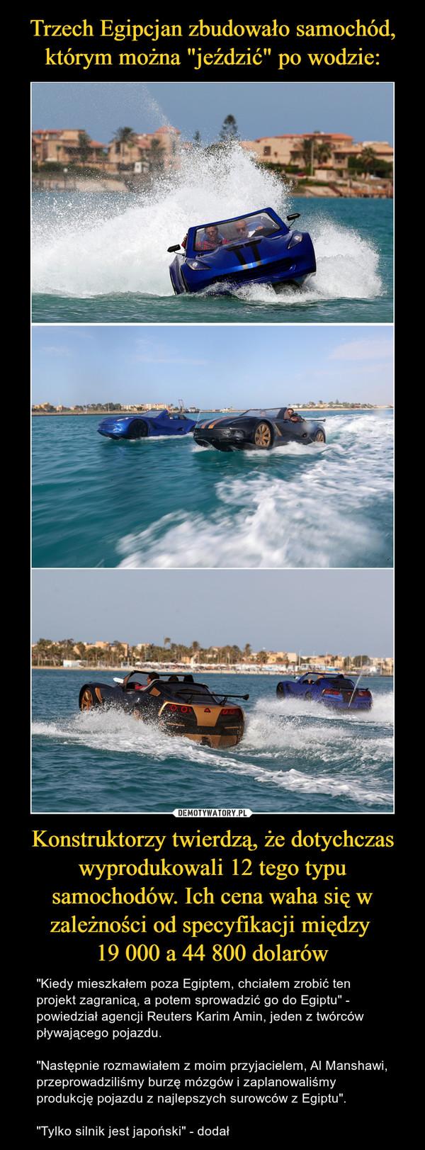 """Konstruktorzy twierdzą, że dotychczas wyprodukowali 12 tego typu samochodów. Ich cena waha się w zależności od specyfikacji między 19 000 a 44 800 dolarów – """"Kiedy mieszkałem poza Egiptem, chciałem zrobić ten projekt zagranicą, a potem sprowadzić go do Egiptu"""" - powiedział agencji Reuters Karim Amin, jeden z twórców pływającego pojazdu.""""Następnie rozmawiałem z moim przyjacielem, Al Manshawi, przeprowadziliśmy burzę mózgów i zaplanowaliśmy produkcję pojazdu z najlepszych surowców z Egiptu"""".""""Tylko silnik jest japoński"""" - dodał"""