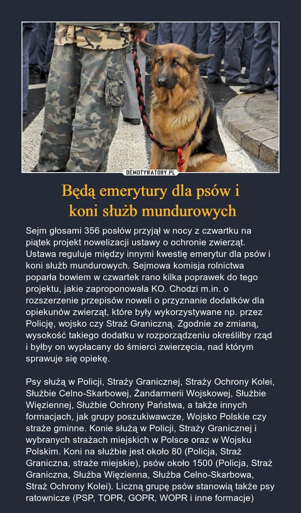 Będą emerytury dla psów i koni służb mundurowych – Sejm głosami 356 posłów przyjął w nocy z czwartku na piątek projekt nowelizacji ustawy o ochronie zwierząt. Ustawa reguluje między innymi kwestię emerytur dla psów i koni służb mundurowych. Sejmowa komisja rolnictwa poparła bowiem w czwartek rano kilka poprawek do tego projektu, jakie zaproponowała KO. Chodzi m.in. o rozszerzenie przepisów noweli o przyznanie dodatków dla opiekunów zwierząt, które były wykorzystywane np. przez Policję, wojsko czy Straż Graniczną. Zgodnie ze zmianą, wysokość takiego dodatku w rozporządzeniu określiłby rząd i byłby on wypłacany do śmierci zwierzęcia, nad którym sprawuje się opiekę.Psy służą w Policji, Straży Granicznej, Straży Ochrony Kolei, Służbie Celno-Skarbowej, Żandarmerii Wojskowej, Służbie Więziennej, Służbie Ochrony Państwa, a także innych formacjach, jak grupy poszukiwawcze, Wojsko Polskie czy straże gminne. Konie służą w Policji, Straży Granicznej i wybranych strażach miejskich w Polsce oraz w Wojsku Polskim. Koni na służbie jest około 80 (Policja, Straż Graniczna, straże miejskie), psów około 1500 (Policja, Straż Graniczna, Służba Więzienna, Służba Celno-Skarbowa, Straż Ochrony Kolei). Liczną grupę psów stanowią także psy ratownicze (PSP, TOPR, GOPR, WOPR i inne formacje)