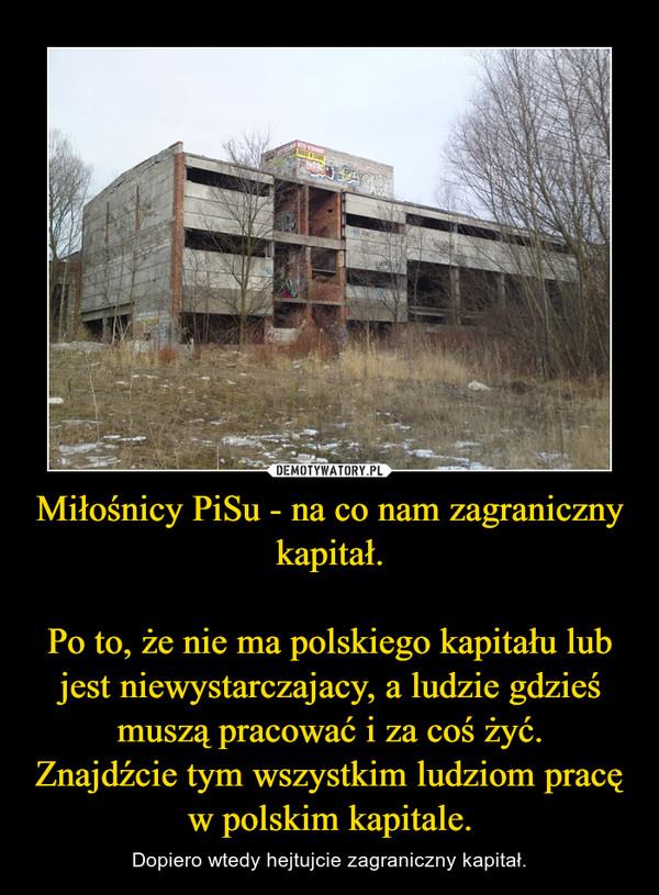 Miłośnicy PiSu - na co nam zagraniczny kapitał.Po to, że nie ma polskiego kapitału lub jest niewystarczajacy, a ludzie gdzieś muszą pracować i za coś żyć.Znajdźcie tym wszystkim ludziom pracę w polskim kapitale. – Dopiero wtedy hejtujcie zagraniczny kapitał.
