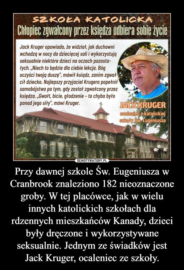 Przy dawnej szkole Św. Eugeniusza w Cranbrook znaleziono 182 nieoznaczone groby. W tej placówce, jak w wielu innych katolickich szkołach dla rdzennych mieszkańców Kanady, dzieci były dręczone i wykorzystywane seksualnie. Jednym ze świadków jest Jack Kruger, ocaleniec ze szkoły. –